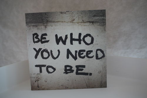 BE WHO YOU NEED TO BE